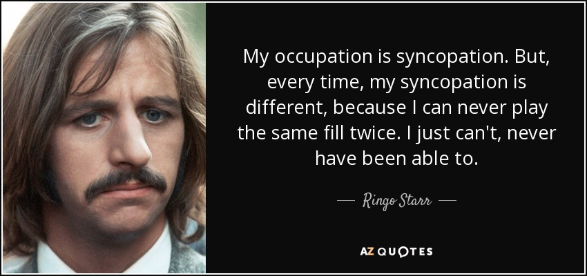 My occupation is syncopation. But, every time, my syncopation is different, because I can never play the same fill twice. I just can't, never have been able to. - Ringo Starr