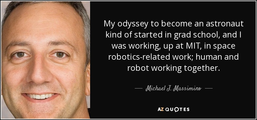 My odyssey to become an astronaut kind of started in grad school, and I was working, up at MIT, in space robotics-related work; human and robot working together. - Michael J. Massimino