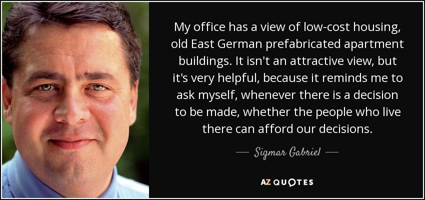 My office has a view of low-cost housing, old East German prefabricated apartment buildings. It isn't an attractive view, but it's very helpful, because it reminds me to ask myself, whenever there is a decision to be made, whether the people who live there can afford our decisions. - Sigmar Gabriel