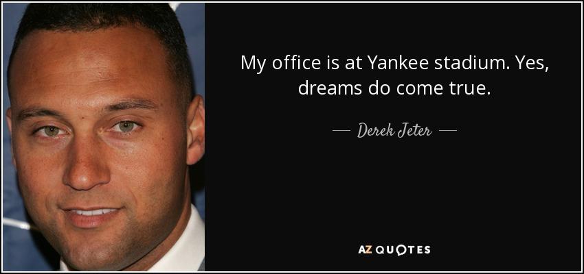 My office is at Yankee stadium. Yes, dreams do come true. - Derek Jeter