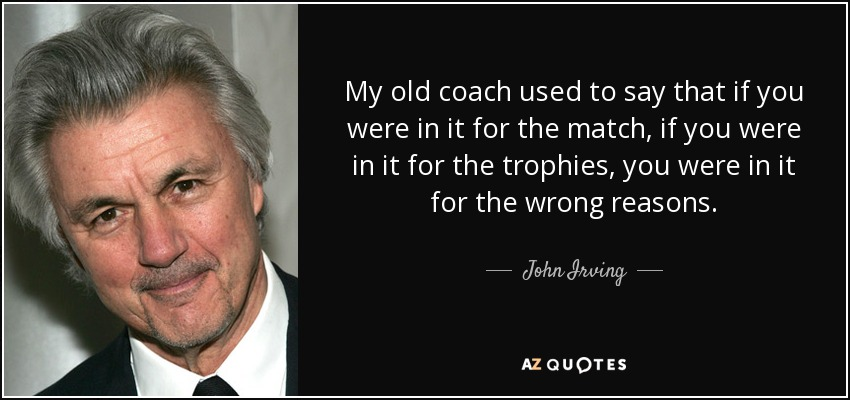 My old coach used to say that if you were in it for the match, if you were in it for the trophies, you were in it for the wrong reasons. - John Irving