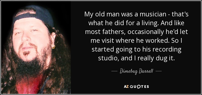 My old man was a musician - that's what he did for a living. And like most fathers, occasionally he'd let me visit where he worked. So I started going to his recording studio, and I really dug it. - Dimebag Darrell