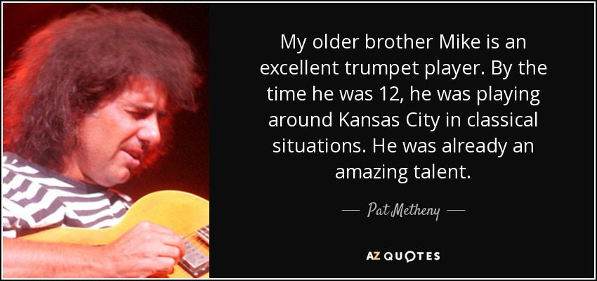 My older brother Mike is an excellent trumpet player. By the time he was 12, he was playing around Kansas City in classical situations. He was already an amazing talent. - Pat Metheny
