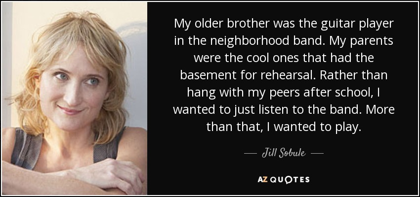 My older brother was the guitar player in the neighborhood band. My parents were the cool ones that had the basement for rehearsal. Rather than hang with my peers after school, I wanted to just listen to the band. More than that, I wanted to play. - Jill Sobule