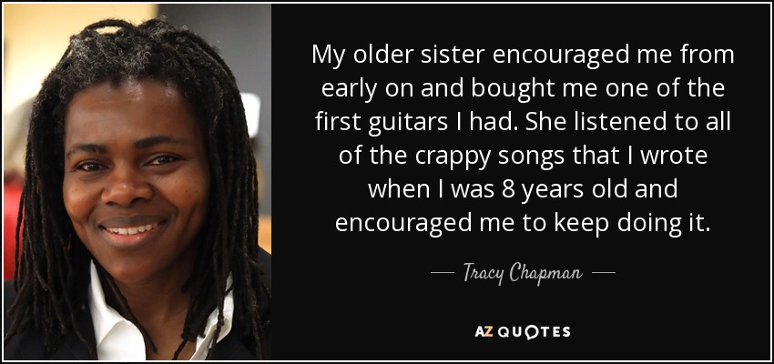 My older sister encouraged me from early on and bought me one of the first guitars I had. She listened to all of the crappy songs that I wrote when I was 8 years old and encouraged me to keep doing it. - Tracy Chapman