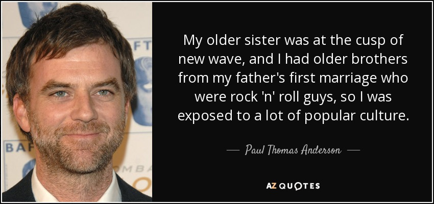 My older sister was at the cusp of new wave, and I had older brothers from my father's first marriage who were rock 'n' roll guys, so I was exposed to a lot of popular culture. - Paul Thomas Anderson