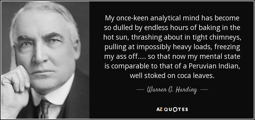 My once-keen analytical mind has become so dulled by endless hours of baking in the hot sun, thrashing about in tight chimneys, pulling at impossibly heavy loads, freezing my ass off.... so that now my mental state is comparable to that of a Peruvian Indian, well stoked on coca leaves. - Warren G. Harding