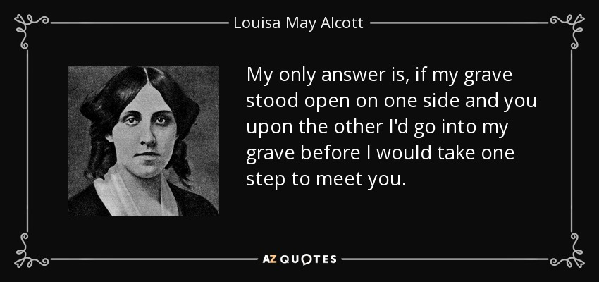 My only answer is, if my grave stood open on one side and you upon the other I'd go into my grave before I would take one step to meet you. - Louisa May Alcott