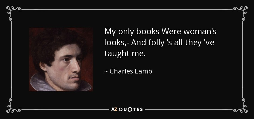 My only books Were woman's looks,- And folly 's all they 've taught me. - Charles Lamb