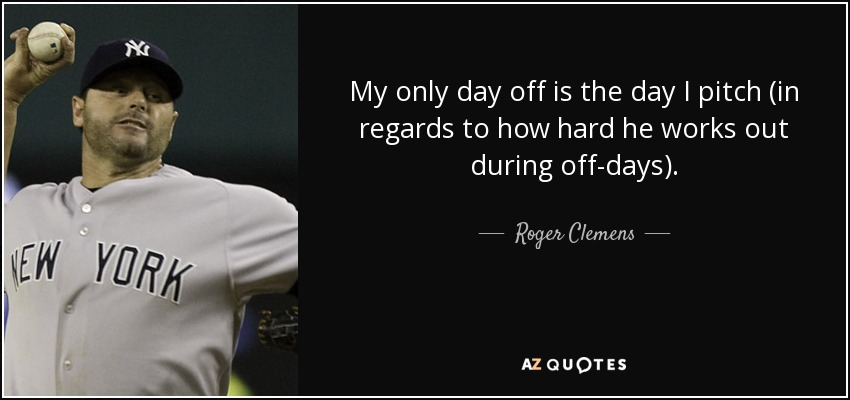 My only day off is the day I pitch (in regards to how hard he works out during off-days). - Roger Clemens