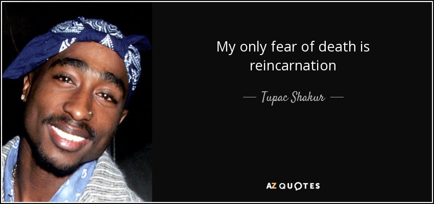 My only fear of death is reincarnation - Tupac Shakur