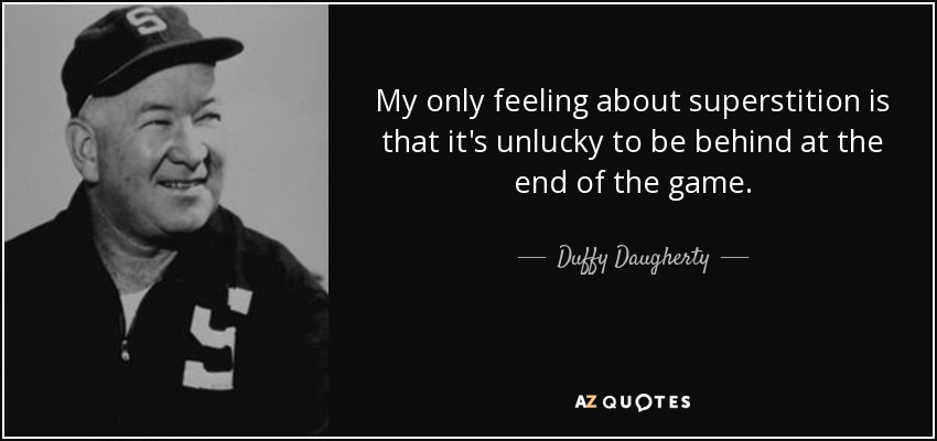 My only feeling about superstition is that it's unlucky to be behind at the end of the game. - Duffy Daugherty