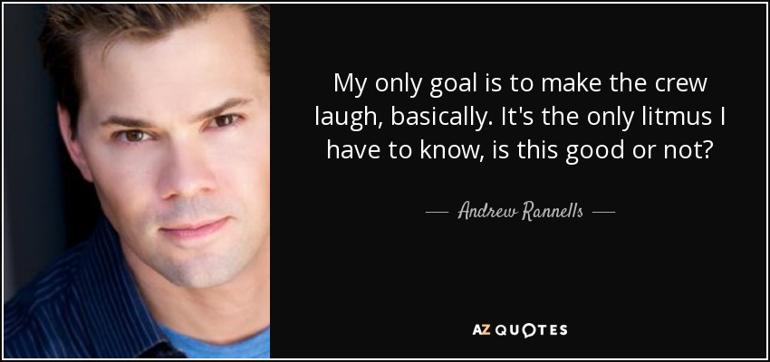 My only goal is to make the crew laugh, basically. It's the only litmus I have to know, is this good or not? - Andrew Rannells