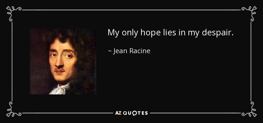My only hope lies in my despair. - Jean Racine