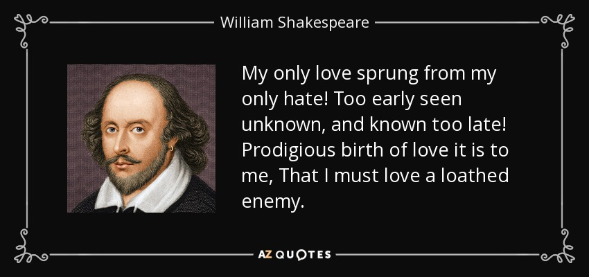 My only love sprung from my only hate! Too early seen unknown, and known too late! Prodigious birth of love it is to me, That I must love a loathed enemy. - William Shakespeare