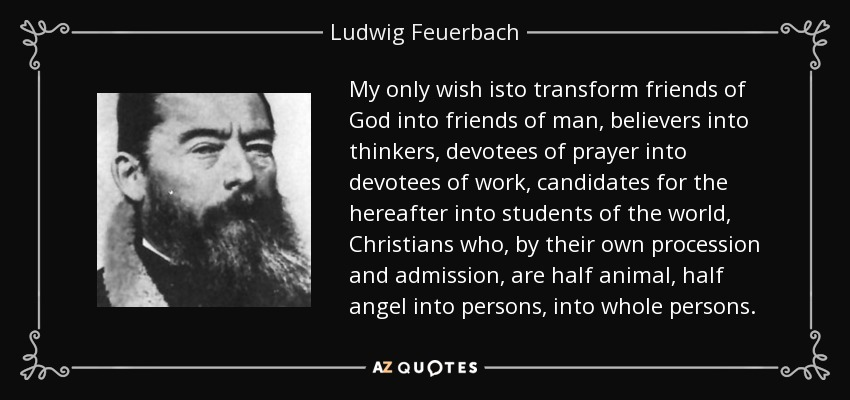 My only wish isto transform friends of God into friends of man, believers into thinkers, devotees of prayer into devotees of work, candidates for the hereafter into students of the world, Christians who, by their own procession and admission, are half animal, half angel into persons, into whole persons. - Ludwig Feuerbach