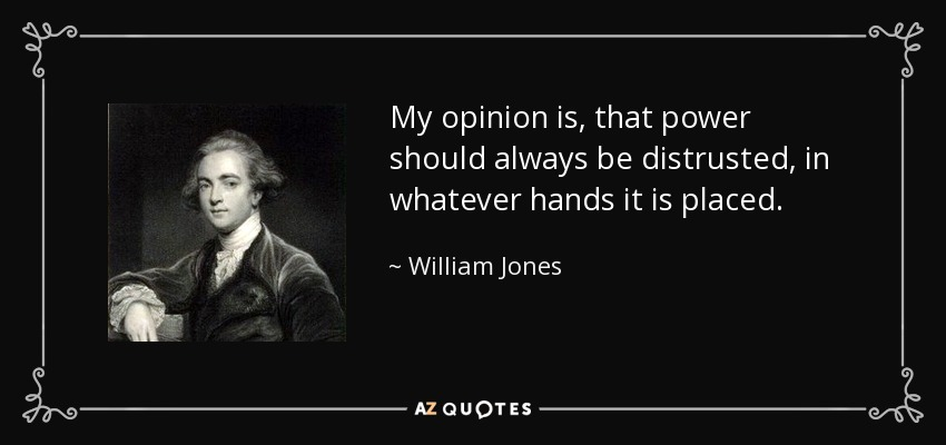 My opinion is, that power should always be distrusted, in whatever hands it is placed. - William Jones