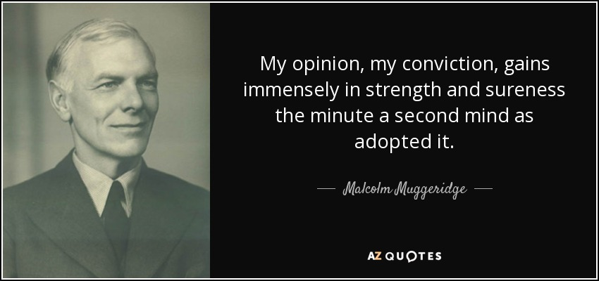 My opinion, my conviction, gains immensely in strength and sureness the minute a second mind as adopted it. - Malcolm Muggeridge