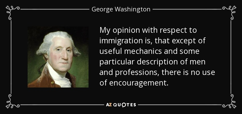 My opinion with respect to immigration is, that except of useful mechanics and some particular description of men and professions, there is no use of encouragement. - George Washington