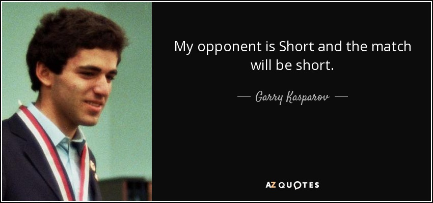 My opponent is Short and the match will be short. - Garry Kasparov