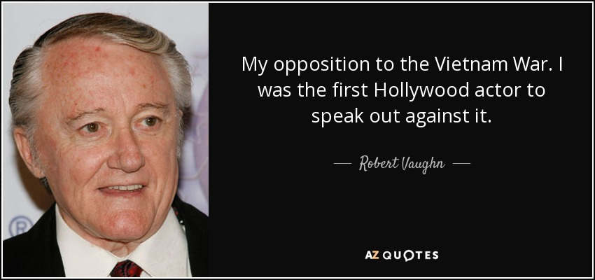 My opposition to the Vietnam War. I was the first Hollywood actor to speak out against it. - Robert Vaughn
