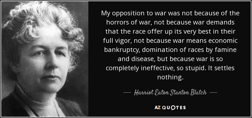 My opposition to war was not because of the horrors of war, not because war demands that the race offer up its very best in their full vigor, not because war means economic bankruptcy, domination of races by famine and disease, but because war is so completely ineffective, so stupid. It settles nothing. - Harriot Eaton Stanton Blatch