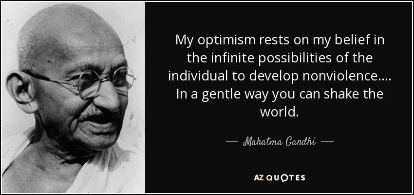 My optimism rests on my belief in the infinite possibilities of the individual to develop nonviolence. . . . In a gentle way you can shake the world. - Mahatma Gandhi
