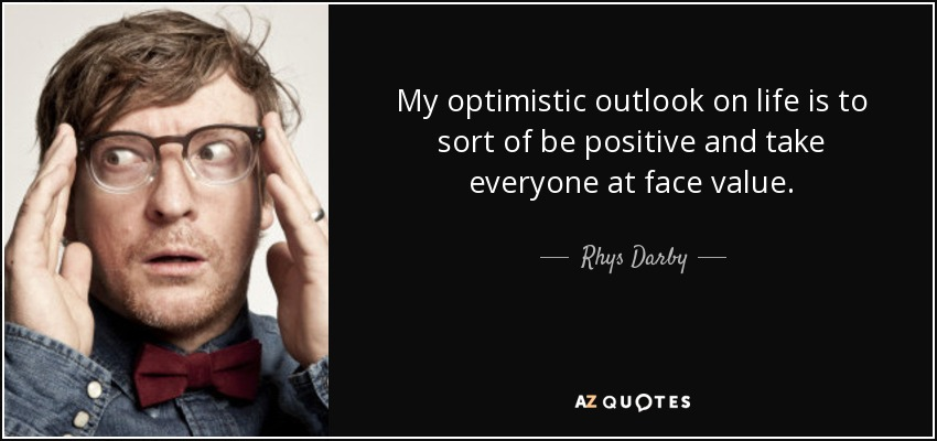 My optimistic outlook on life is to sort of be positive and take everyone at face value. - Rhys Darby