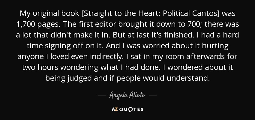 My original book [Straight to the Heart: Political Cantos] was 1,700 pages. The first editor brought it down to 700; there was a lot that didn't make it in. But at last it's finished. I had a hard time signing off on it. And I was worried about it hurting anyone I loved even indirectly. I sat in my room afterwards for two hours wondering what I had done. I wondered about it being judged and if people would understand. - Angela Alioto