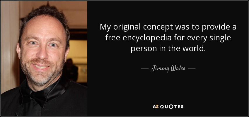 My original concept was to provide a free encyclopedia for every single person in the world. - Jimmy Wales