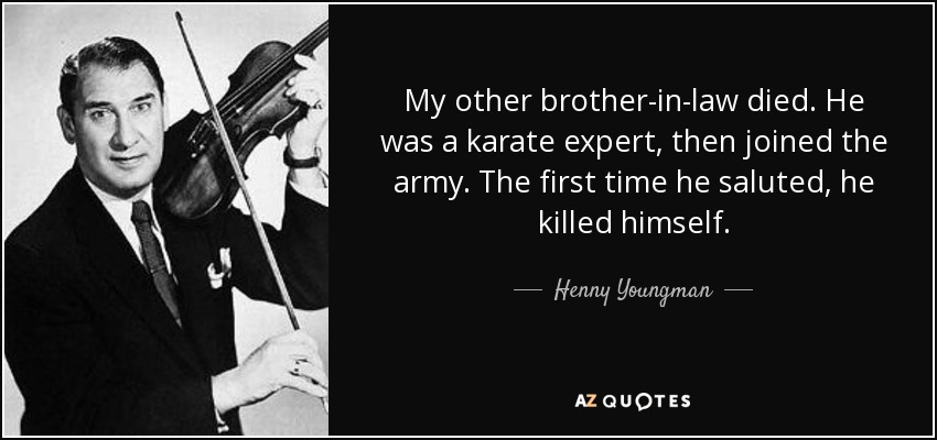 My other brother-in-law died. He was a karate expert, then joined the army. The first time he saluted, he killed himself. - Henny Youngman