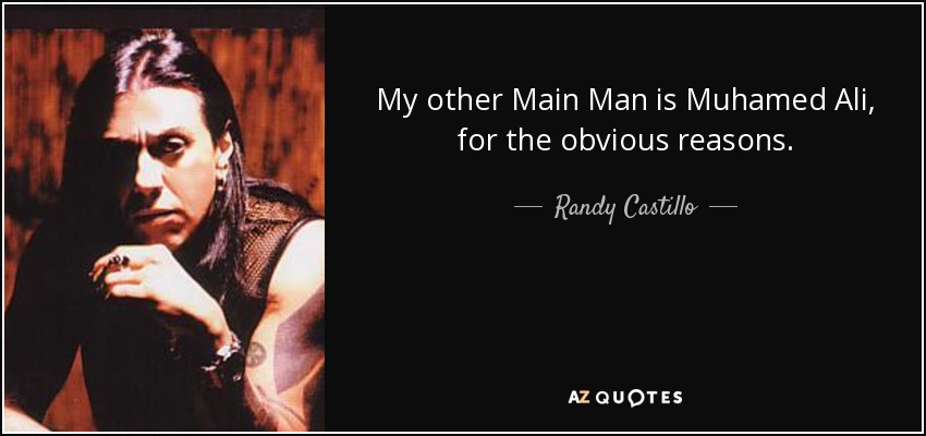 My other Main Man is Muhamed Ali, for the obvious reasons. - Randy Castillo