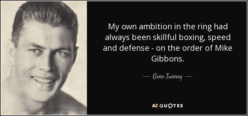 My own ambition in the ring had always been skillful boxing, speed and defense - on the order of Mike Gibbons. - Gene Tunney