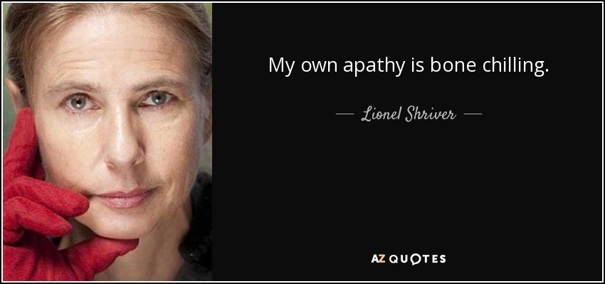 My own apathy is bone chilling. - Lionel Shriver