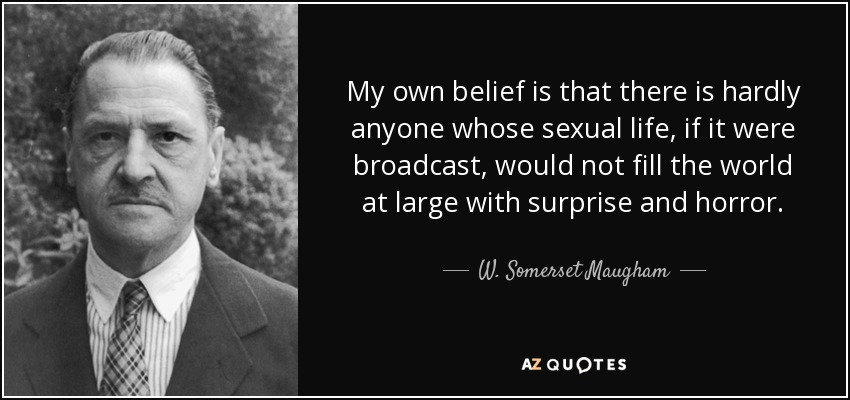 My own belief is that there is hardly anyone whose sexual life, if it were broadcast, would not fill the world at large with surprise and horror. - W. Somerset Maugham