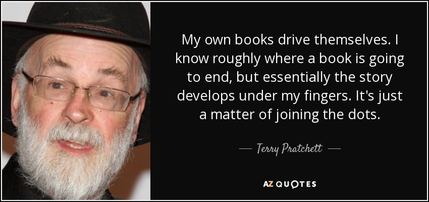 My own books drive themselves. I know roughly where a book is going to end, but essentially the story develops under my fingers. It's just a matter of joining the dots. - Terry Pratchett