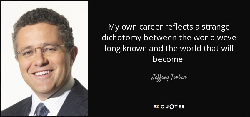 My own career reflects a strange dichotomy between the world weve long known and the world that will become. - Jeffrey Toobin