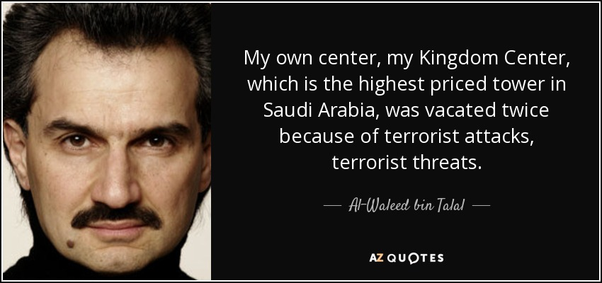 My own center, my Kingdom Center, which is the highest priced tower in Saudi Arabia, was vacated twice because of terrorist attacks, terrorist threats. - Al-Waleed bin Talal