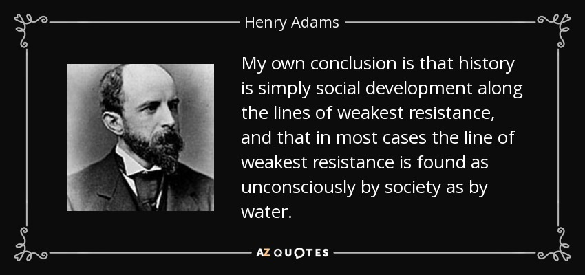 My own conclusion is that history is simply social development along the lines of weakest resistance, and that in most cases the line of weakest resistance is found as unconsciously by society as by water. - Henry Adams