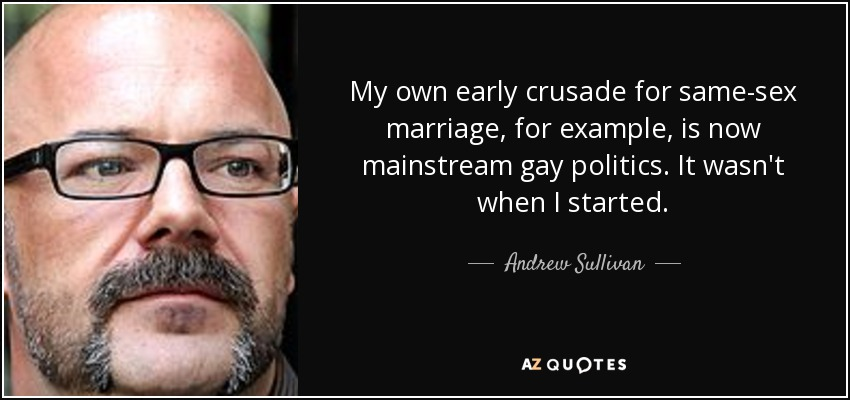 My own early crusade for same-sex marriage, for example, is now mainstream gay politics. It wasn't when I started. - Andrew Sullivan
