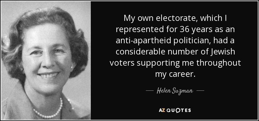 My own electorate, which I represented for 36 years as an anti-apartheid politician, had a considerable number of Jewish voters supporting me throughout my career. - Helen Suzman