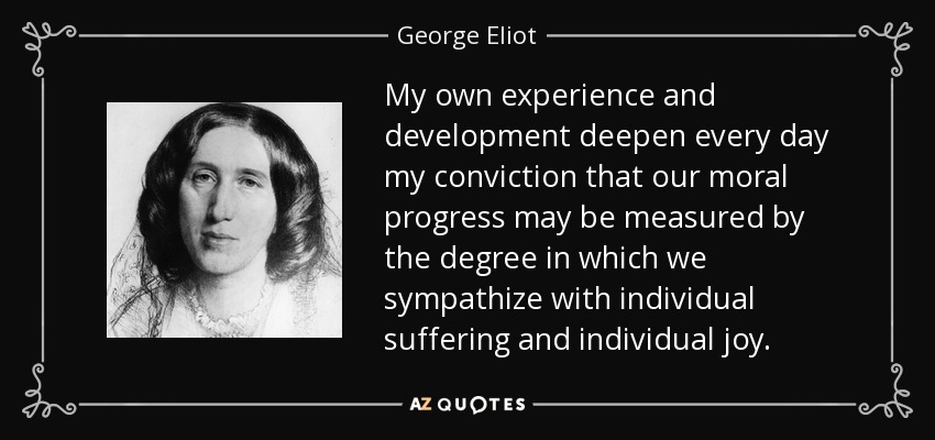My own experience and development deepen every day my conviction that our moral progress may be measured by the degree in which we sympathize with individual suffering and individual joy. - George Eliot