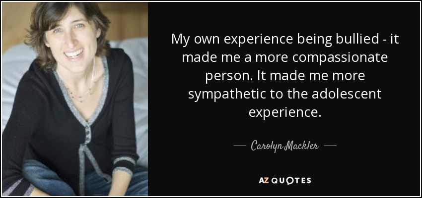 My own experience being bullied - it made me a more compassionate person. It made me more sympathetic to the adolescent experience. - Carolyn Mackler