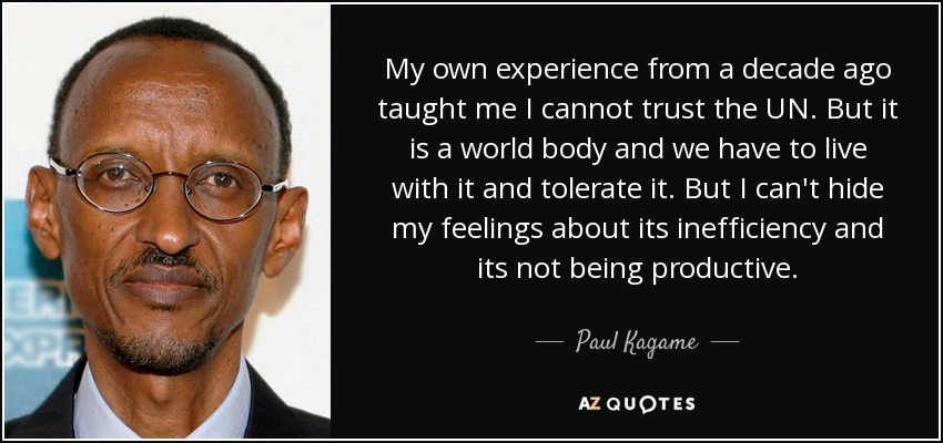 My own experience from a decade ago taught me I cannot trust the UN. But it is a world body and we have to live with it and tolerate it. But I can't hide my feelings about its inefficiency and its not being productive. - Paul Kagame