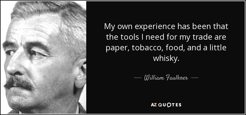 My own experience has been that the tools I need for my trade are paper, tobacco, food, and a little whisky. - William Faulkner