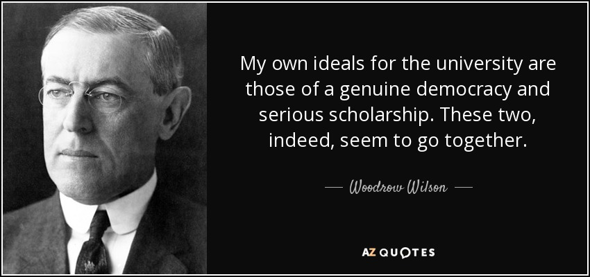My own ideals for the university are those of a genuine democracy and serious scholarship. These two, indeed, seem to go together. - Woodrow Wilson