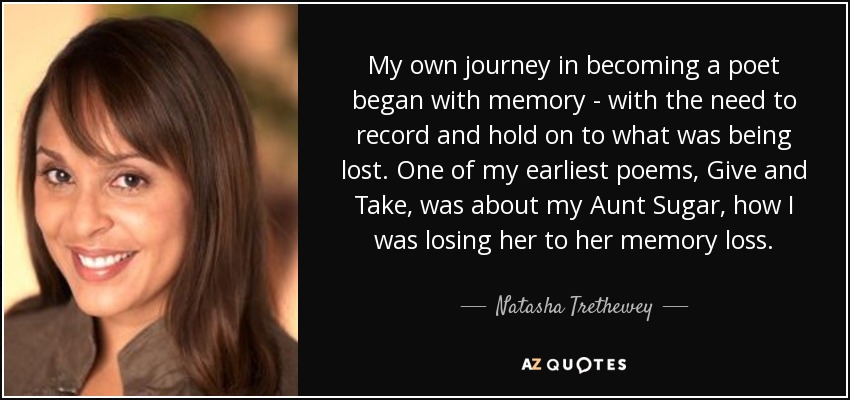 My own journey in becoming a poet began with memory - with the need to record and hold on to what was being lost. One of my earliest poems, Give and Take, was about my Aunt Sugar, how I was losing her to her memory loss. - Natasha Trethewey