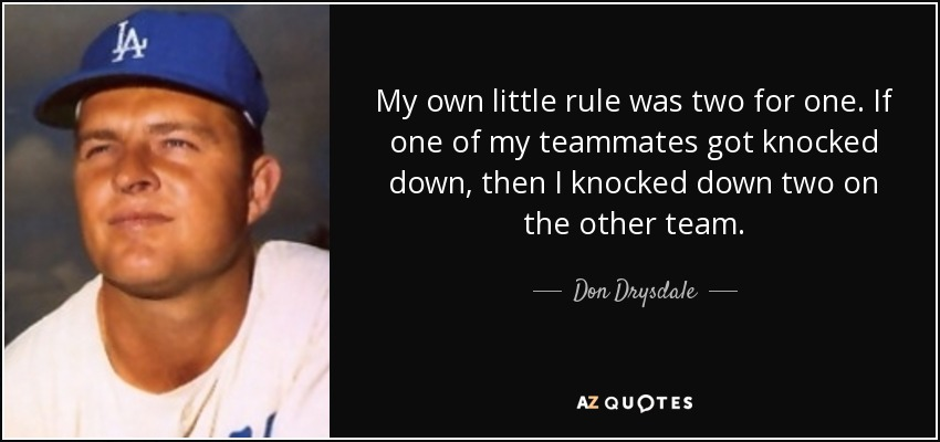 My own little rule was two for one. If one of my teammates got knocked down, then I knocked down two on the other team. - Don Drysdale