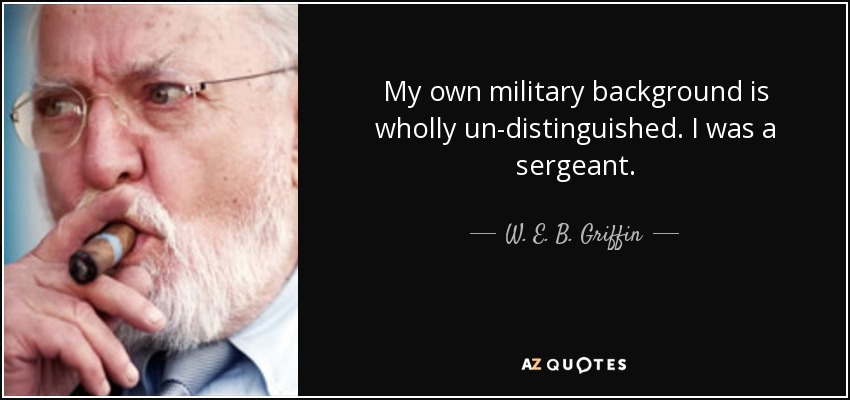 My own military background is wholly un-distinguished. I was a sergeant. - W. E. B. Griffin