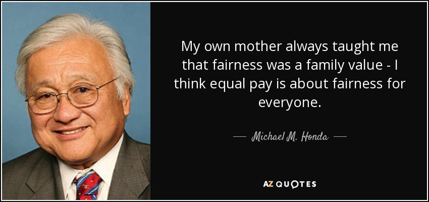 My own mother always taught me that fairness was a family value - I think equal pay is about fairness for everyone. - Michael M. Honda